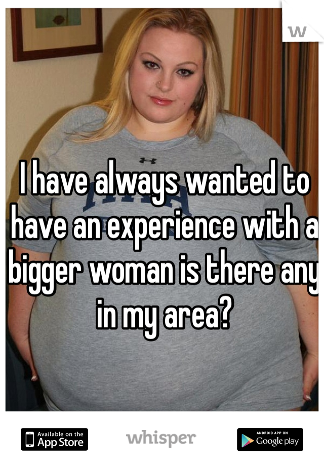 I have always wanted to have an experience with a bigger woman is there any in my area?
