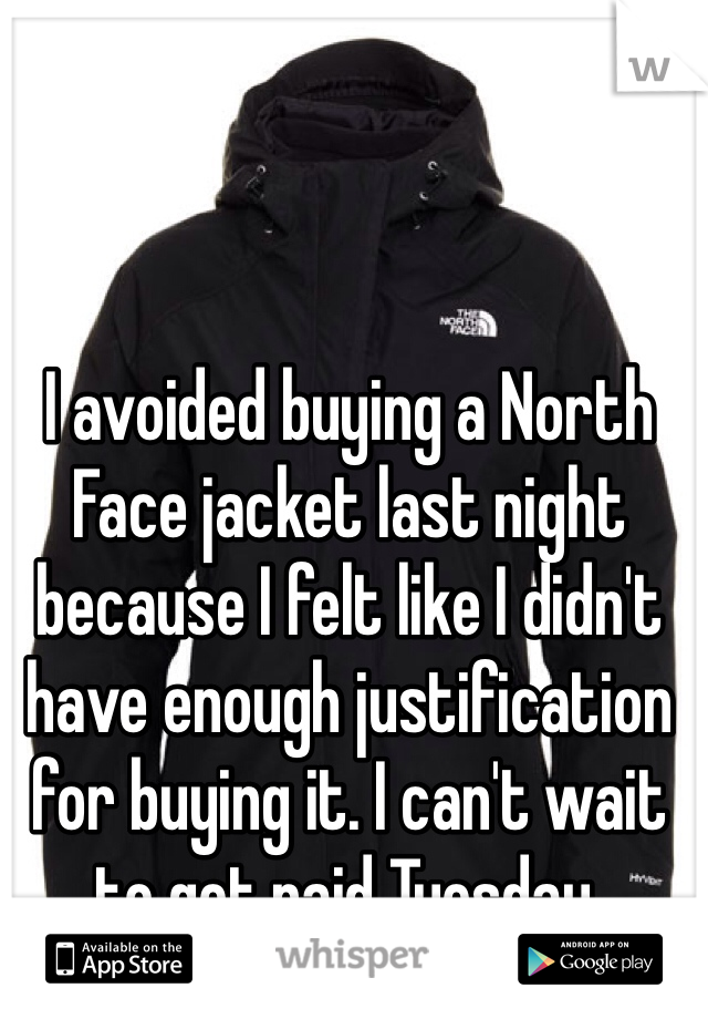 I avoided buying a North Face jacket last night because I felt like I didn't have enough justification for buying it. I can't wait to get paid Tuesday.