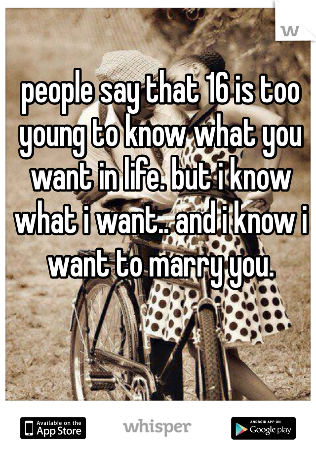 people say that 16 is too young to know what you want in life. but i know what i want.. and i know i want to marry you.