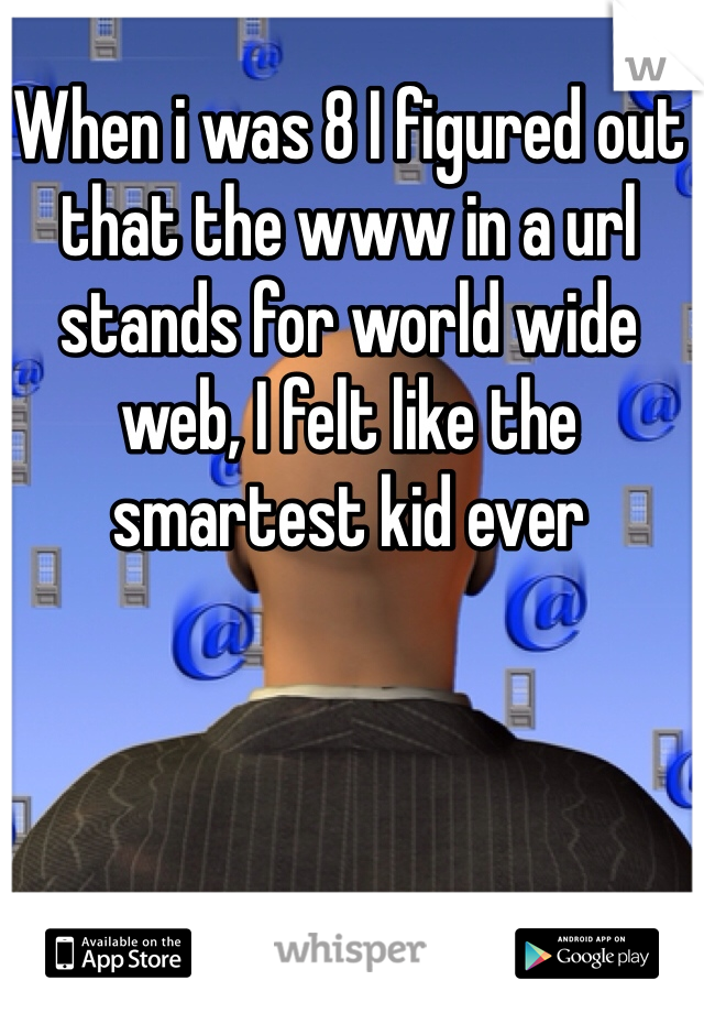 When i was 8 I figured out that the www in a url  stands for world wide web, I felt like the smartest kid ever