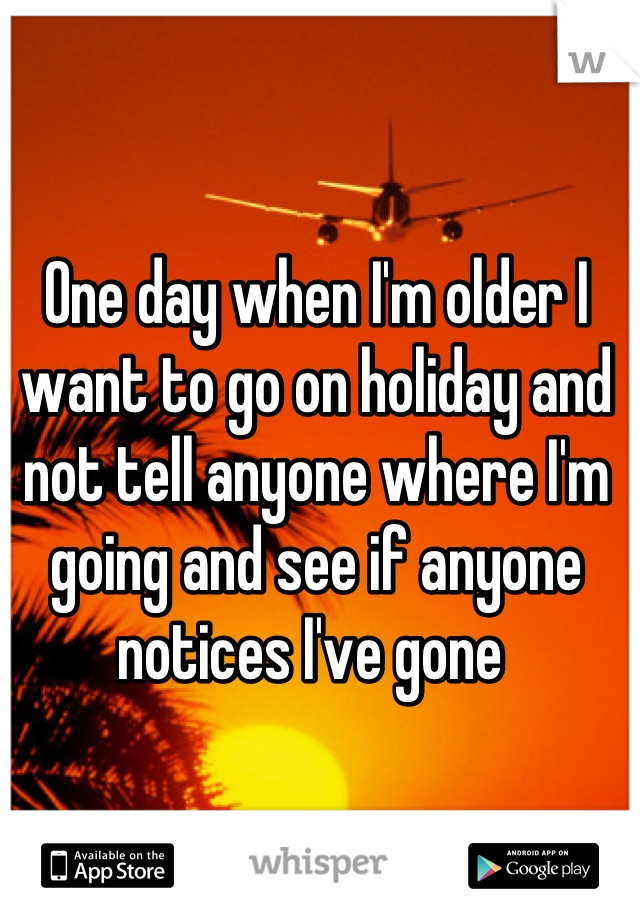 One day when I'm older I want to go on holiday and not tell anyone where I'm going and see if anyone notices I've gone