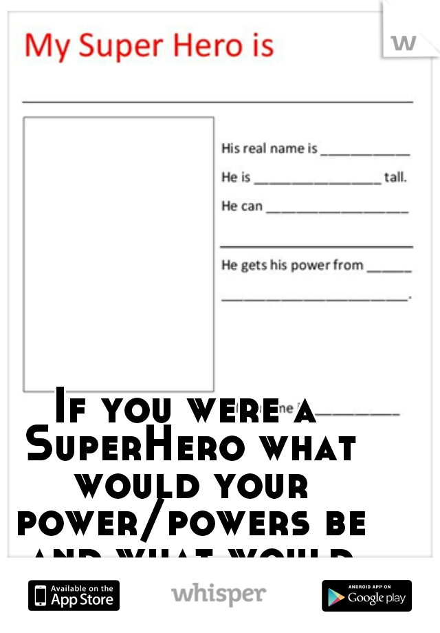 If you were a SuperHero what would your power/powers be and what would your name be??