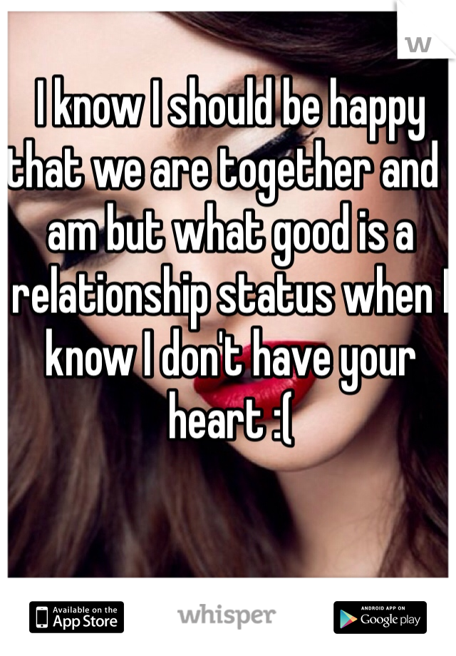 I know I should be happy that we are together and I am but what good is a relationship status when I know I don't have your heart :(
