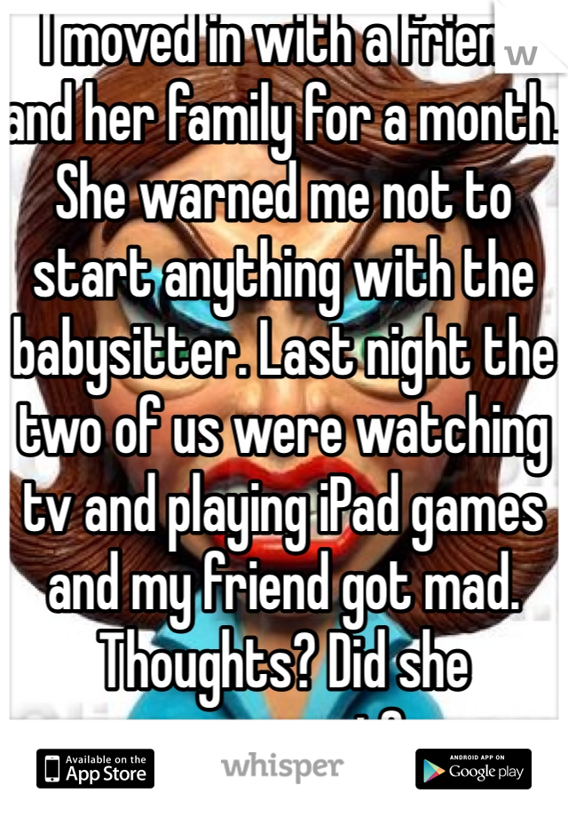 I moved in with a friend and her family for a month. She warned me not to start anything with the babysitter. Last night the two of us were watching tv and playing iPad games and my friend got mad. Thoughts? Did she overreact?