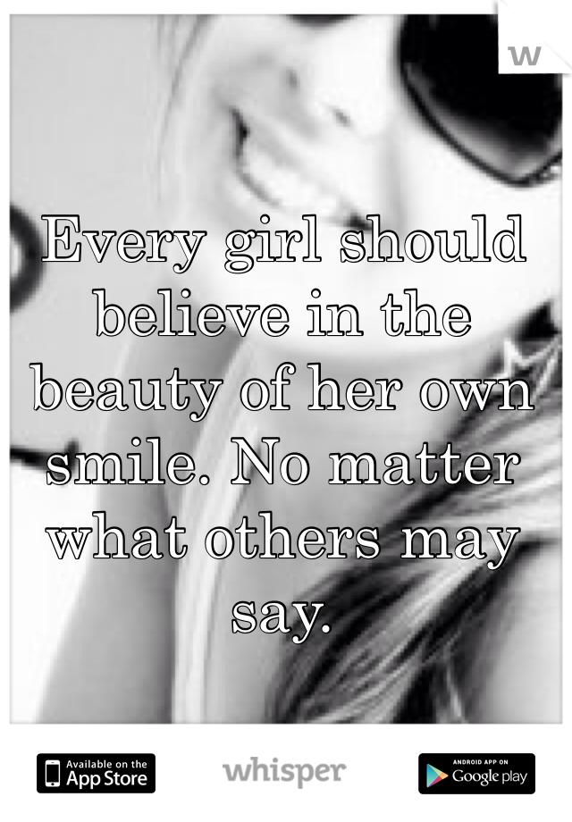Every girl should believe in the beauty of her own smile. No matter what others may say.