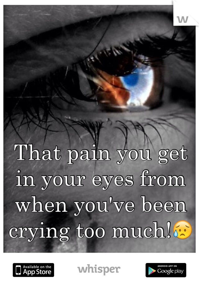 That pain you get in your eyes from when you've been crying too much!😥