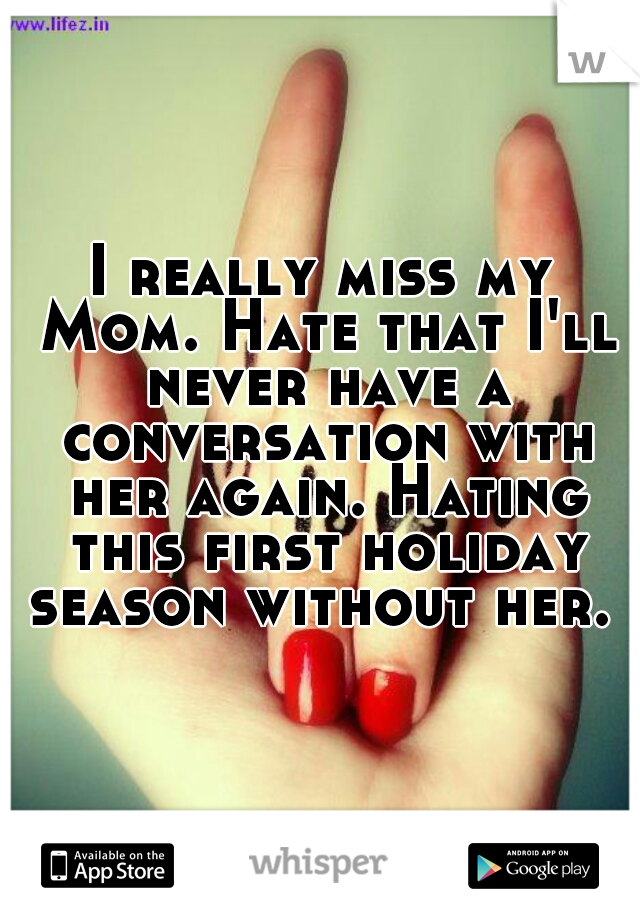 I really miss my Mom. Hate that I'll never have a conversation with her again. Hating this first holiday season without her.