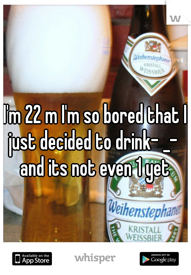 I'm 22 m I'm so bored that I just decided to drink- _-   and its not even 1 yet