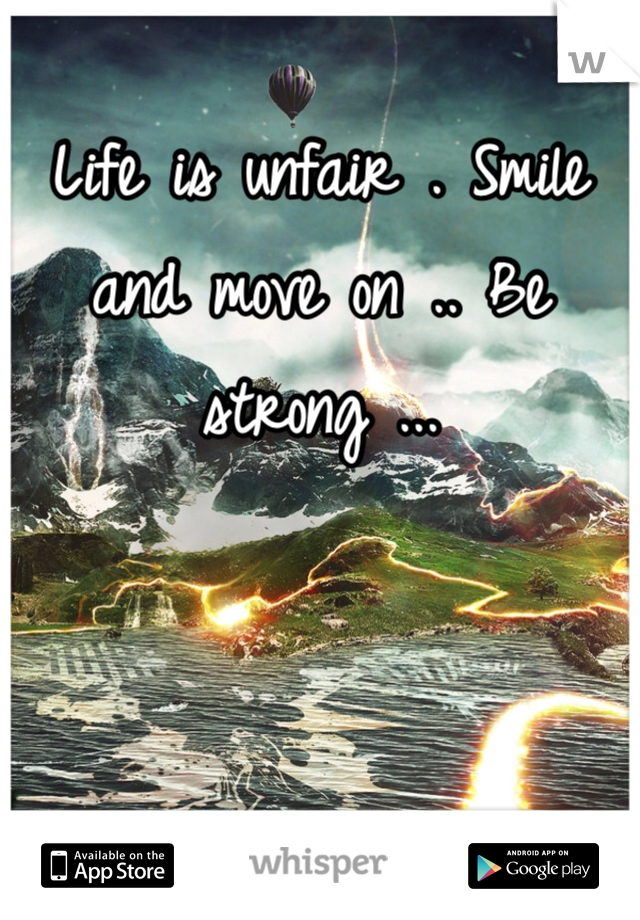 Life is unfair . Smile and move on .. Be strong ...