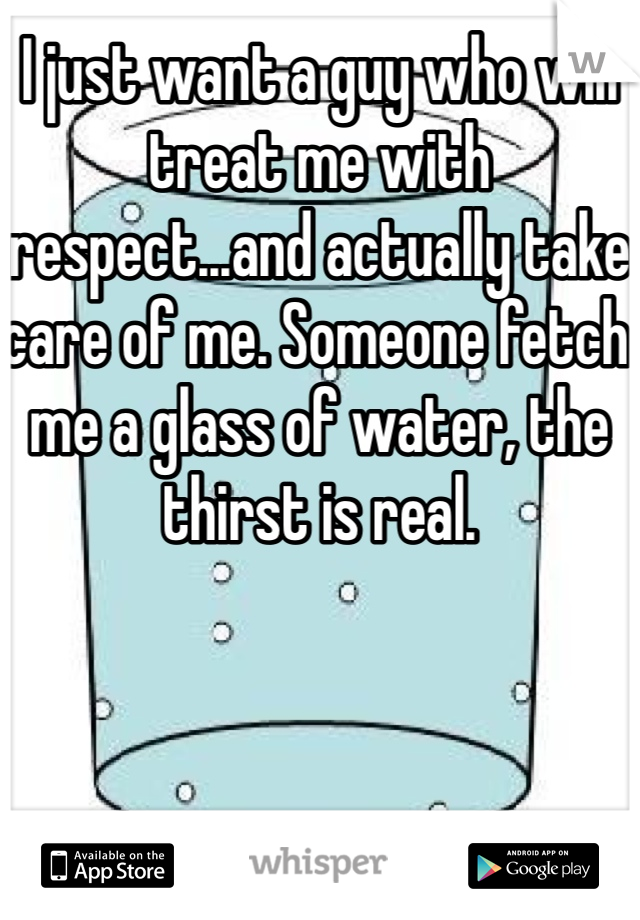 I just want a guy who will treat me with respect...and actually take care of me. Someone fetch me a glass of water, the thirst is real.