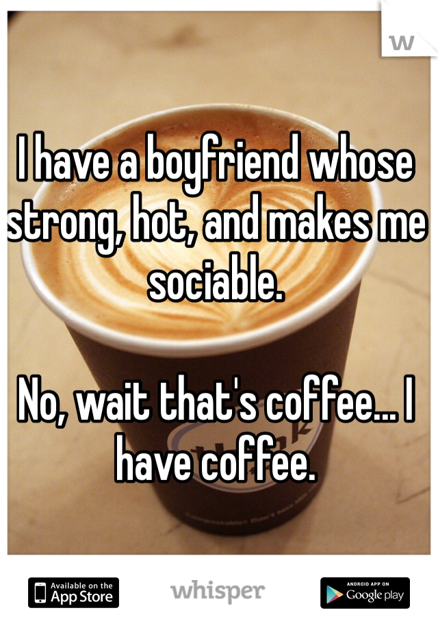 I have a boyfriend whose strong, hot, and makes me sociable.   No, wait that's coffee... I have coffee.
