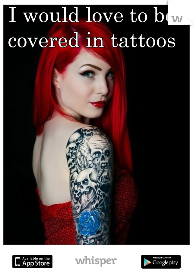 I would love to be covered in tattoos