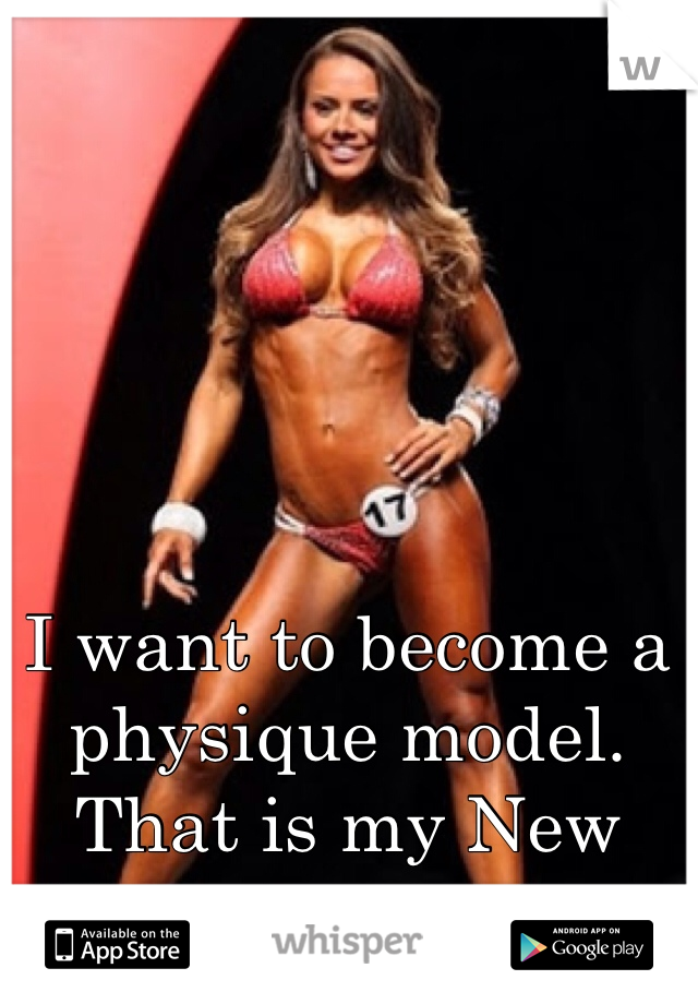 I want to become a physique model. That is my New Years resolution.