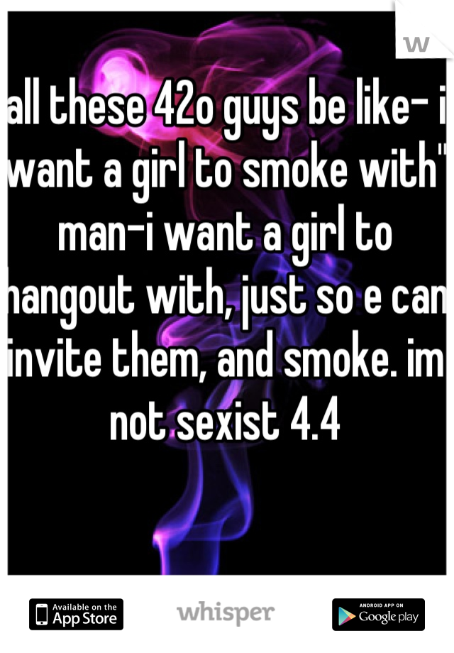 "all these 42o guys be like- i want a girl to smoke with"" man-i want a girl to hangout with, just so e can invite them, and smoke. im not sexist 4.4"