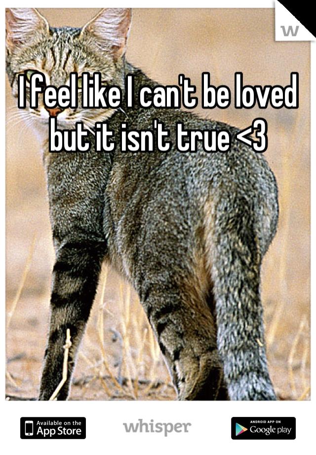 I feel like I can't be loved but it isn't true <3