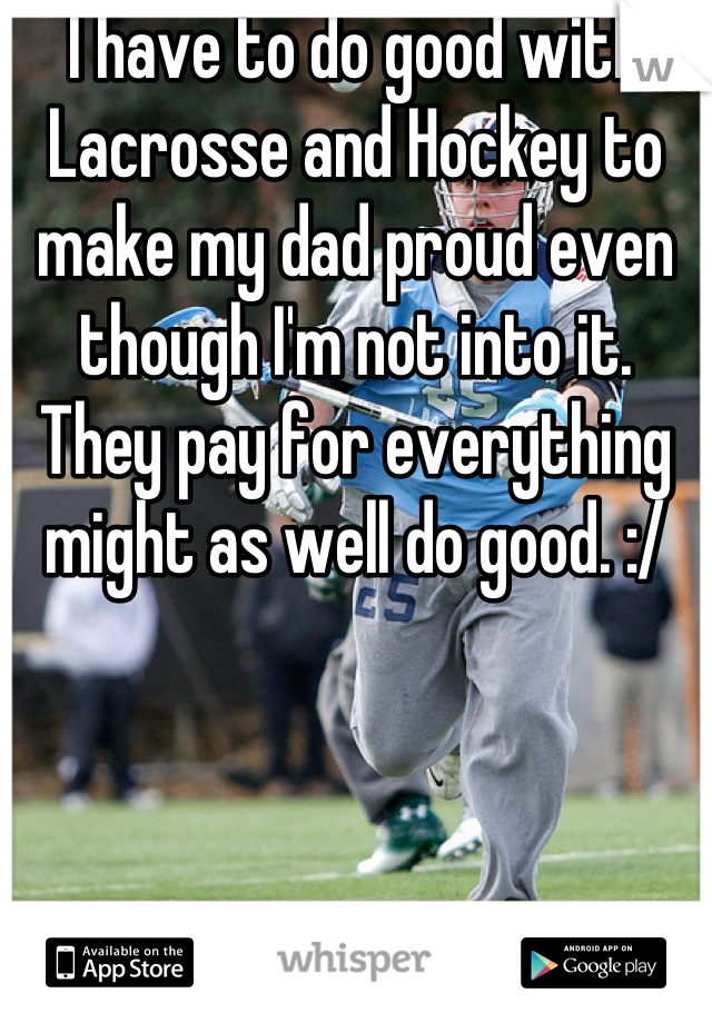 I have to do good with Lacrosse and Hockey to make my dad proud even though I'm not into it. They pay for everything might as well do good. :/