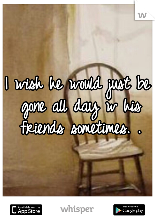 I wish he would just be gone all day w his friends sometimes. .