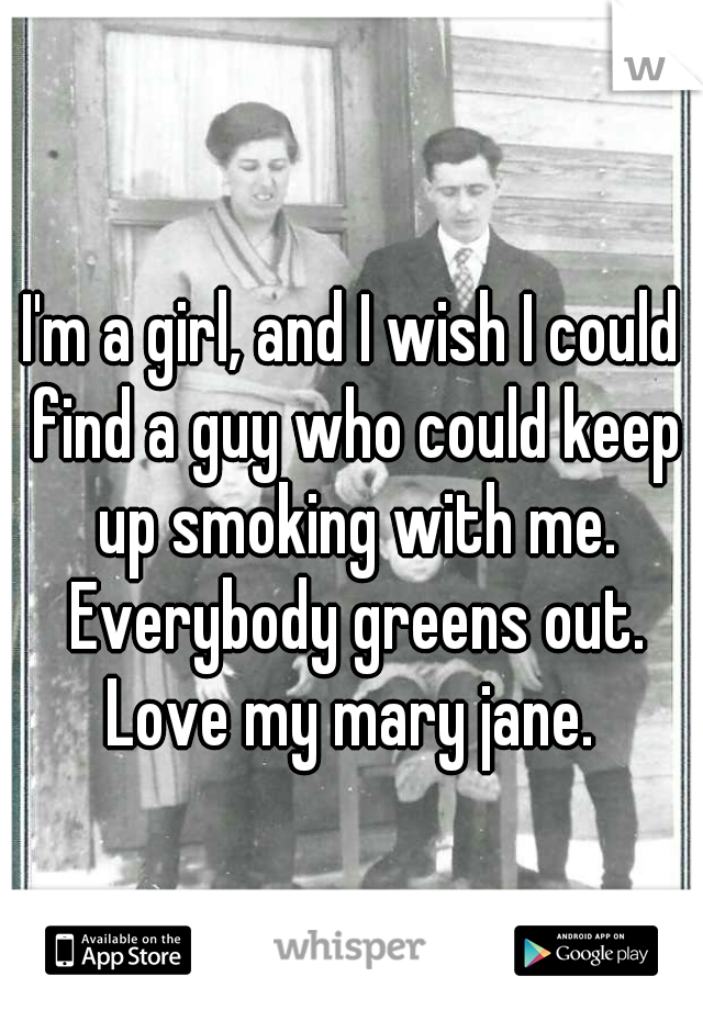 I'm a girl, and I wish I could find a guy who could keep up smoking with me. Everybody greens out. Love my mary jane.