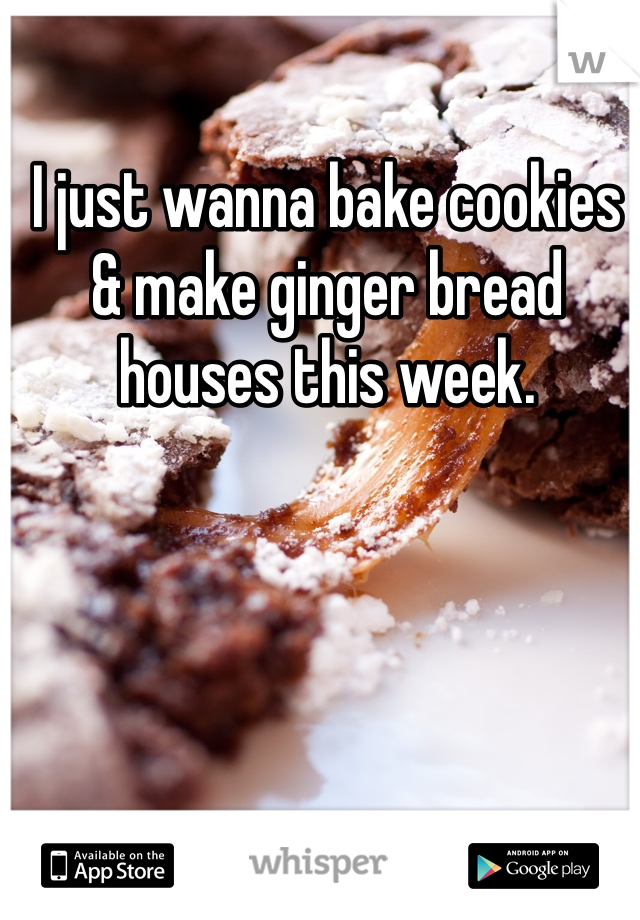 I just wanna bake cookies & make ginger bread houses this week.