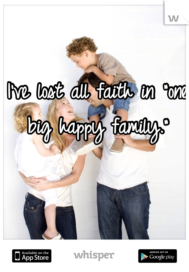 "I've lost all faith in ""one big happy family."""