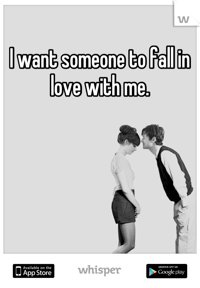 I want someone to fall in love with me.