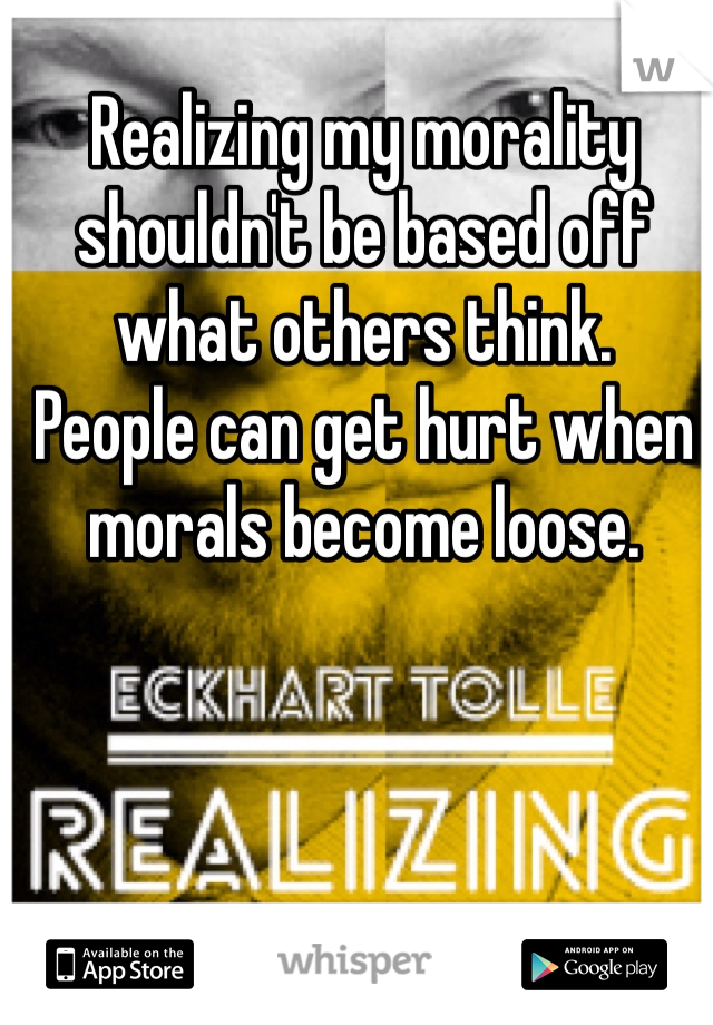 Realizing my morality shouldn't be based off what others think.   People can get hurt when morals become loose.