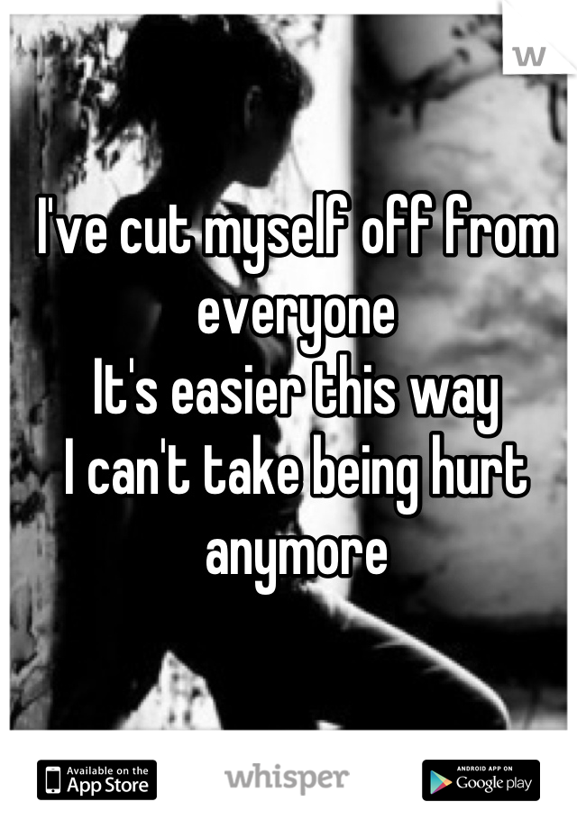 I've cut myself off from everyone It's easier this way I can't take being hurt anymore