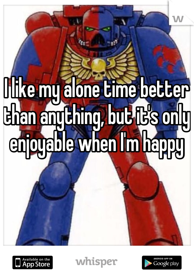 I like my alone time better than anything, but it's only enjoyable when I'm happy