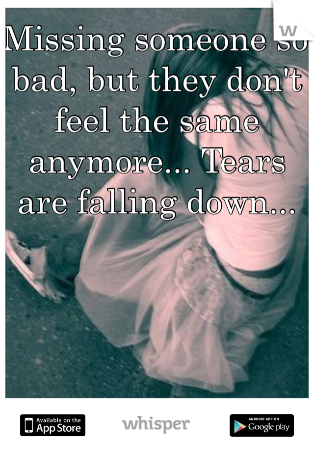 Missing someone so bad, but they don't feel the same anymore... Tears are falling down...