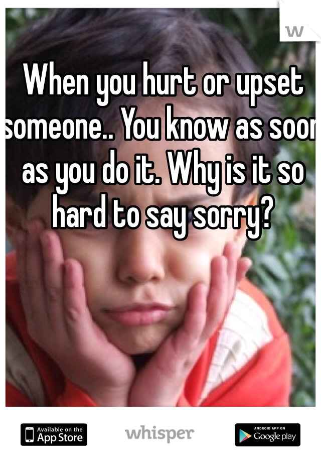 When you hurt or upset someone.. You know as soon as you do it. Why is it so hard to say sorry?