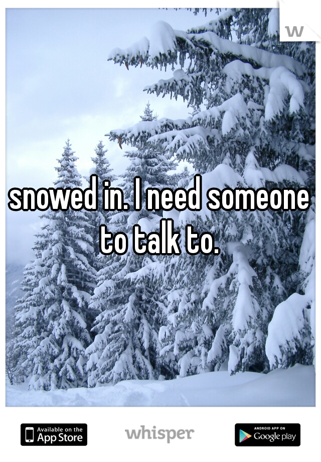 snowed in. I need someone to talk to.