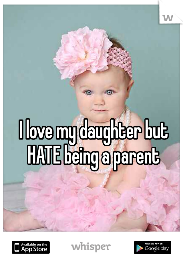 I love my daughter but HATE being a parent
