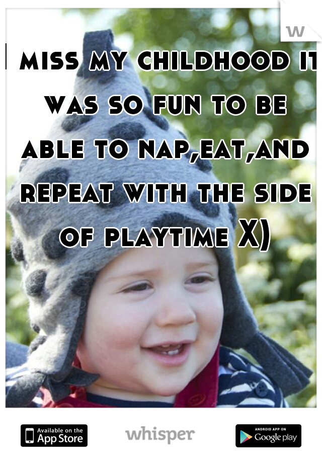 I miss my childhood it was so fun to be able to nap,eat,and repeat with the side of playtime X)
