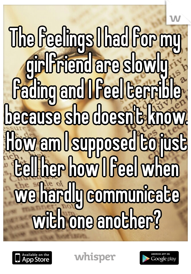 The feelings I had for my girlfriend are slowly fading and I feel terrible because she doesn't know. How am I supposed to just tell her how I feel when we hardly communicate with one another?