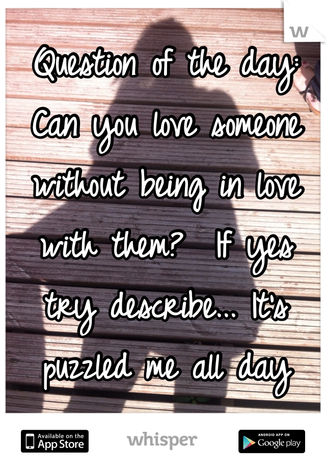 Question of the day: Can you love someone without being in love with them?  If yes try describe... It's puzzled me all day