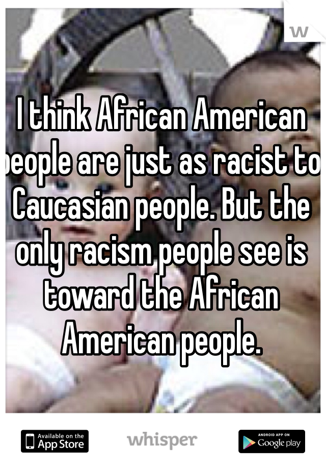 I think African American people are just as racist to Caucasian people. But the only racism people see is toward the African American people.
