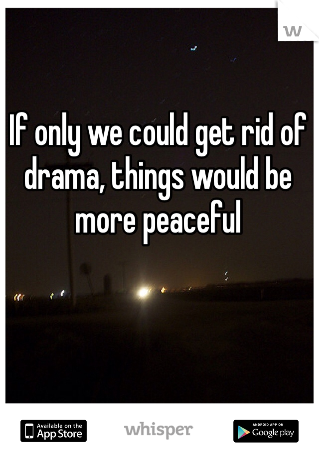 If only we could get rid of drama, things would be more peaceful
