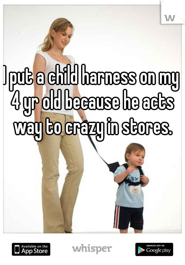 I put a child harness on my 4 yr old because he acts way to crazy in stores.