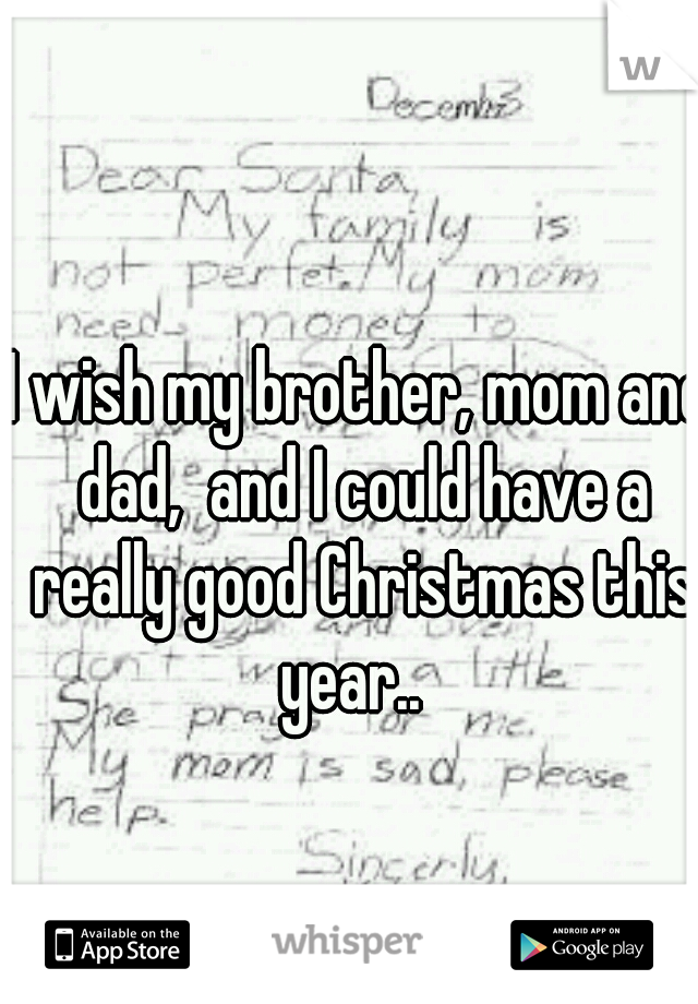 I wish my brother, mom and dad,  and I could have a really good Christmas this year..