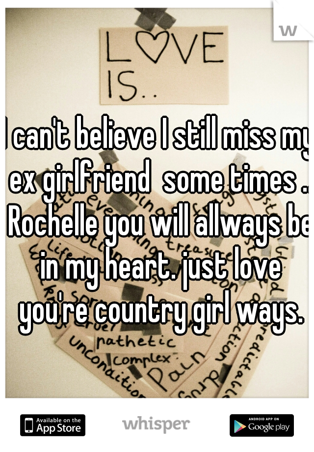 I can't believe I still miss my ex girlfriend  some times .. Rochelle you will allways be in my heart. just love you're country girl ways.