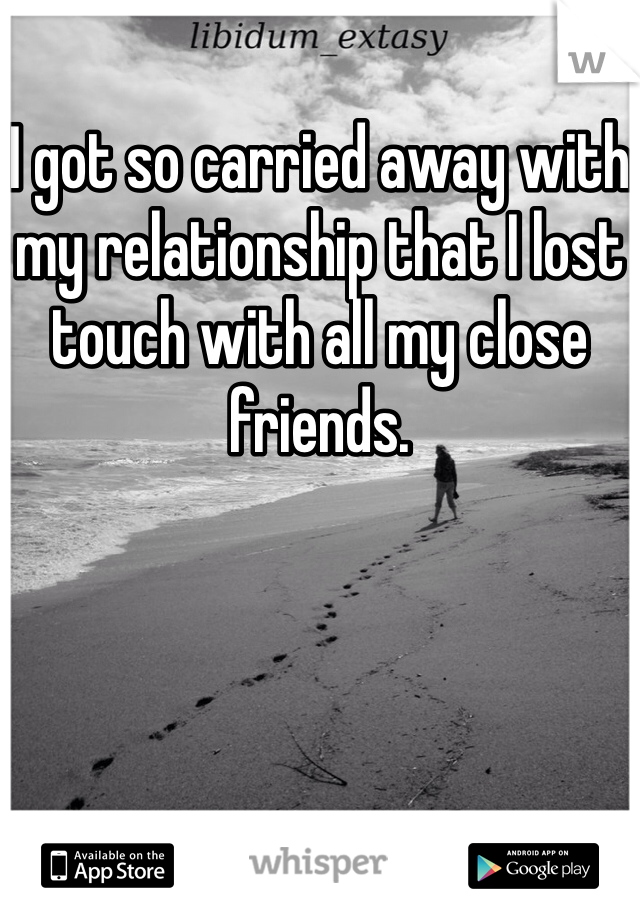I got so carried away with my relationship that I lost touch with all my close friends.