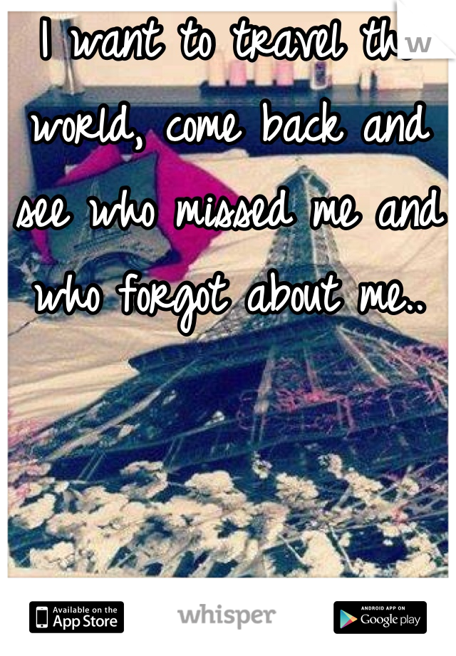 I want to travel the world, come back and see who missed me and who forgot about me..