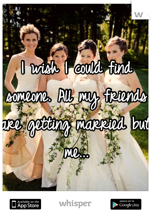 I wish I could find someone. All my friends are getting married but me...