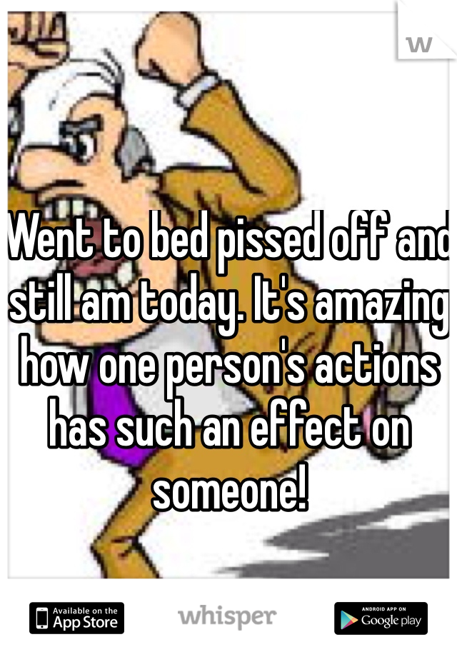 Went to bed pissed off and still am today. It's amazing how one person's actions has such an effect on someone!