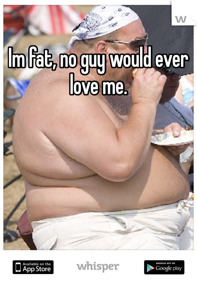 Im fat, no guy would ever love me.