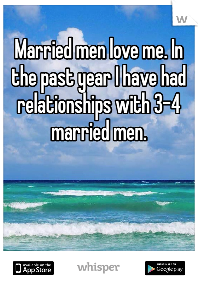 Married men love me. In the past year I have had relationships with 3-4 married men.