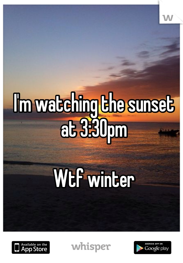 I'm watching the sunset at 3:30pm  Wtf winter