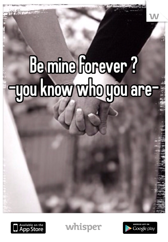 Be mine forever ?  -you know who you are-