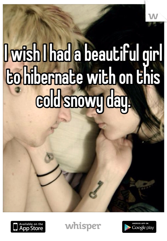 I wish I had a beautiful girl to hibernate with on this cold snowy day.