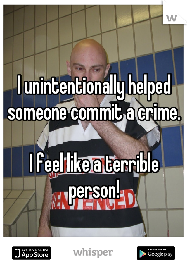 I unintentionally helped someone commit a crime.  I feel like a terrible person!